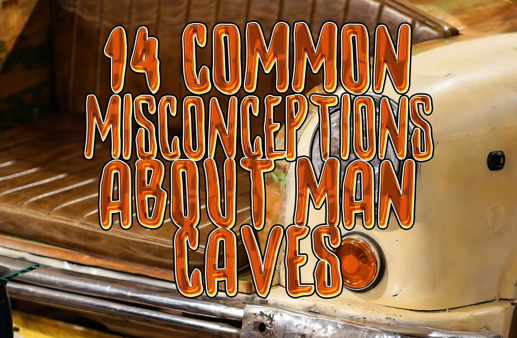 14 Common Misconceptions about Man Caves