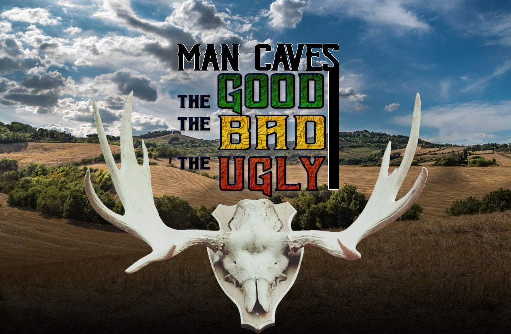 man caves the good the bad the ugly